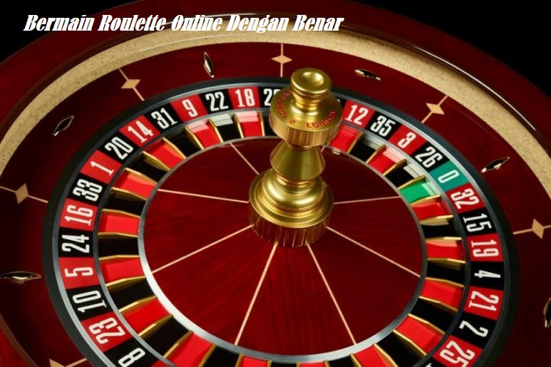 Bermain Roulette Online Dengan Benar